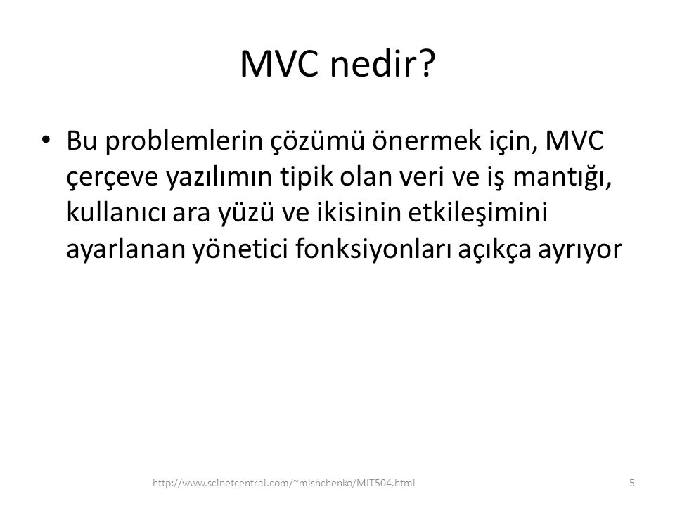 MVC nedir? • Bu problemlerin çözümü önermek için, MVC çerçeve yazılımın tipik olan veri ve iş mantığı, kullanıcı ara yüzü ve ikisinin etkileşimini aya