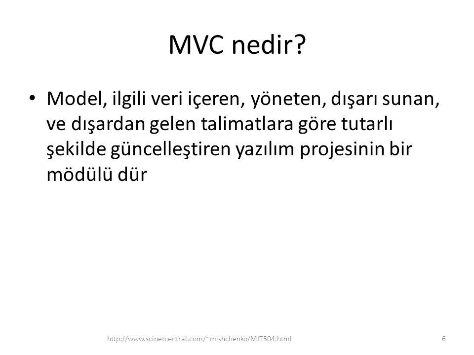 MVC nedir? • Model, ilgili veri içeren, yöneten, dışarı sunan, ve dışardan gelen talimatlara göre tutarlı şekilde güncelleştiren yazılım projesinin bi