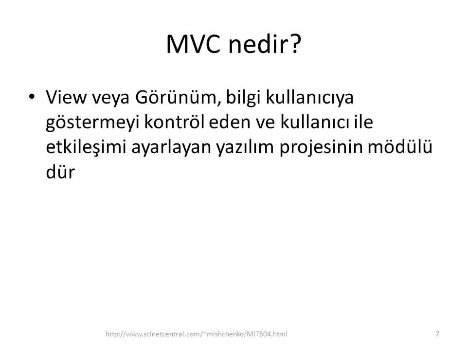 MVC nedir? • View veya Görünüm, bilgi kullanıcıya göstermeyi kontröl eden ve kullanıcı ile etkileşimi ayarlayan yazılım projesinin mödülü dür http://w