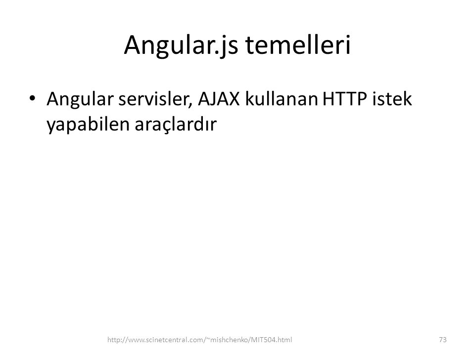 Angular.js temelleri • Angular servisler, AJAX kullanan HTTP istek yapabilen araçlardır 73http://www.scinetcentral.com/~mishchenko/MIT504.html