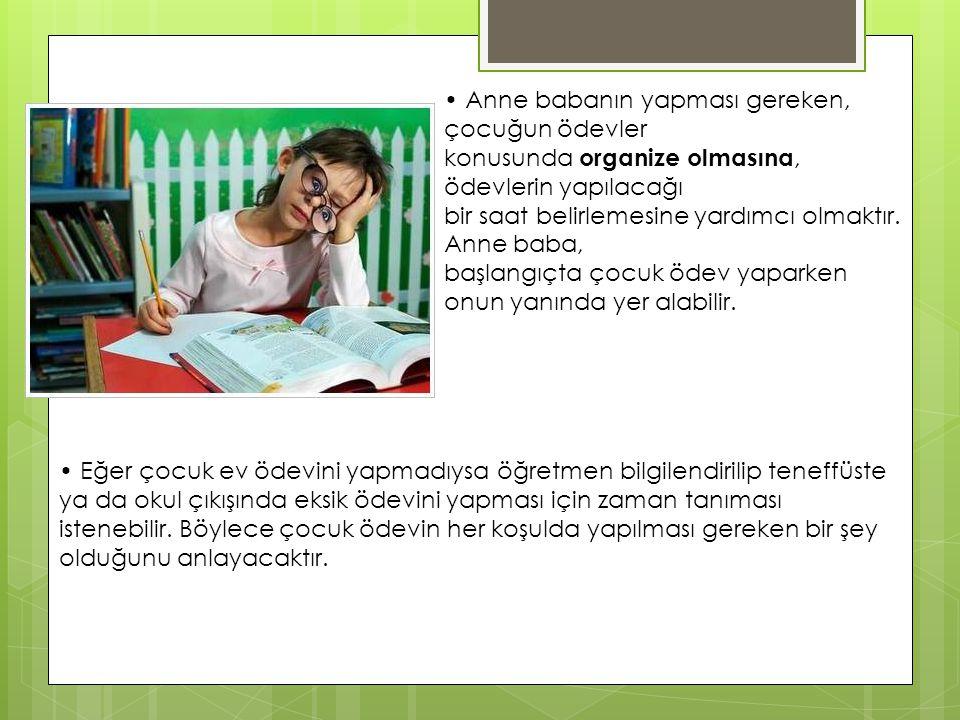 • Anne babanın yapması gereken, çocuğun ödevler konusunda organize olmasına, ödevlerin yapılacağı bir saat belirlemesine yardımcı olmaktır. Anne baba,