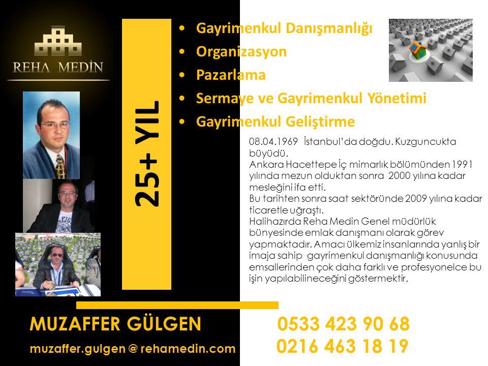 MUZAFFER GÜLGEN 0533 423 90 68 muzaffer.gulgen @ rehamedin.com 0216 463 18 19 •Gayrimenkul Danışmanlığı •Organizasyon •Pazarlama •Sermaye ve Gayrimenkul Yönetimi •Gayrimenkul Geliştirme 25+ YIL 08.04.1969 İstanbul'da doğdu.