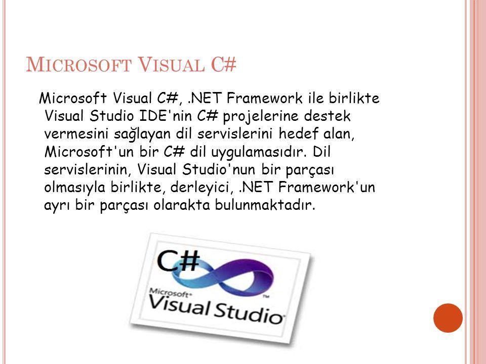 M ICROSOFT V ISUAL C# Microsoft Visual C#,.NET Framework ile birlikte Visual Studio IDE nin C# projelerine destek vermesini sağlayan dil servislerini hedef alan, Microsoft un bir C# dil uygulamasıdır.