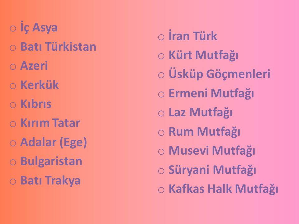 o İç Asya o Batı Türkistan o Azeri o Kerkük o Kıbrıs o Kırım Tatar o Adalar (Ege) o Bulgaristan o Batı Trakya o İran Türk o Kürt Mutfağı o Üsküp Göçme