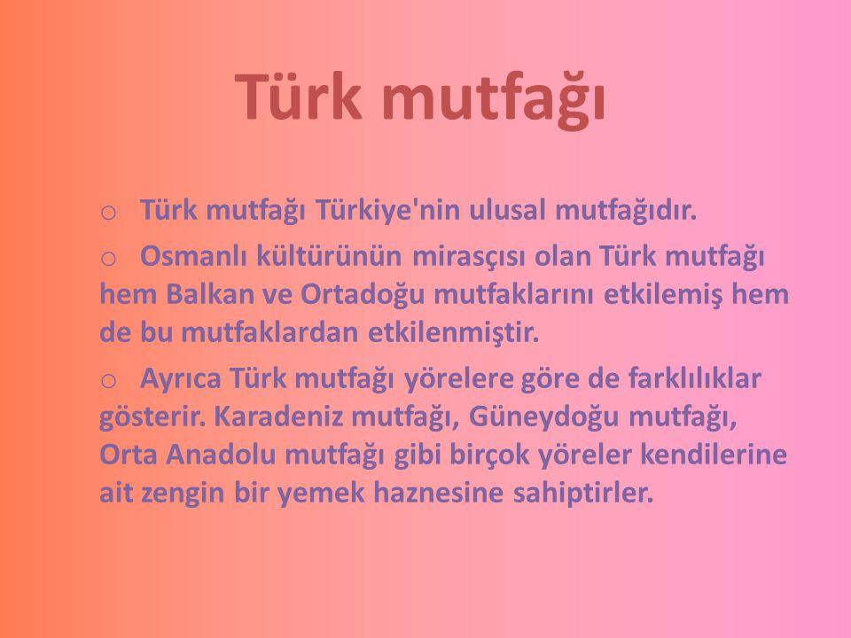 Türk mutfağı o Türk mutfağı Türkiye'nin ulusal mutfağıdır. o Osmanlı kültürünün mirasçısı olan Türk mutfağı hem Balkan ve Ortadoğu mutfaklarını etkile