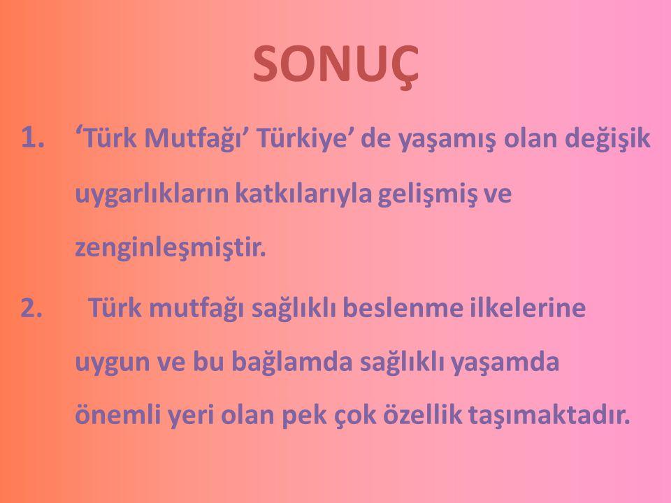SONUÇ 1.' Türk Mutfağı' Türkiye' de yaşamış olan değişik uygarlıkların katkılarıyla gelişmiş ve zenginleşmiştir. 2. Türk mutfağı sağlıklı beslenme ilk