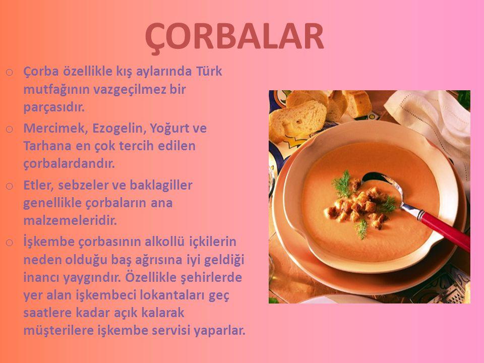 ÇORBALAR o Çorba özellikle kış aylarında Türk mutfağının vazgeçilmez bir parçasıdır. o Mercimek, Ezogelin, Yoğurt ve Tarhana en çok tercih edilen çorb
