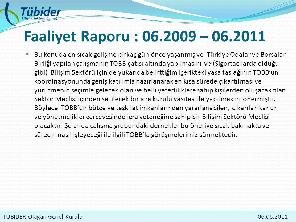 TÜBİDER Meclis Toplantısı 4 Nisan 2009 TÜBİDER Olağan Genel Kurulu 06.06.2011 Faaliyet Raporu : 06.2009 – 06.2011  Bu konuda en sıcak gelişme birkaç gün önce yaşanmış ve Türkiye Odalar ve Borsalar Birliği yapılan çalışmanın TOBB çatısı altında yapılmasını ve (Sigortacılarda olduğu gibi) Bilişim Sektörü için de yukarıda belirttiğim içerikteki yasa taslağının TOBB'un koordinasyonunda geniş katılımla hazırlanarak en kısa sürede çıkartılması ve yürütmenin seçimle gelecek olan ve belli yeterliliklere sahip kişilerden oluşacak olan Sektör Meclisi içinden seçilecek bir icra kurulu vasıtası ile yapılmasını önermiştir.