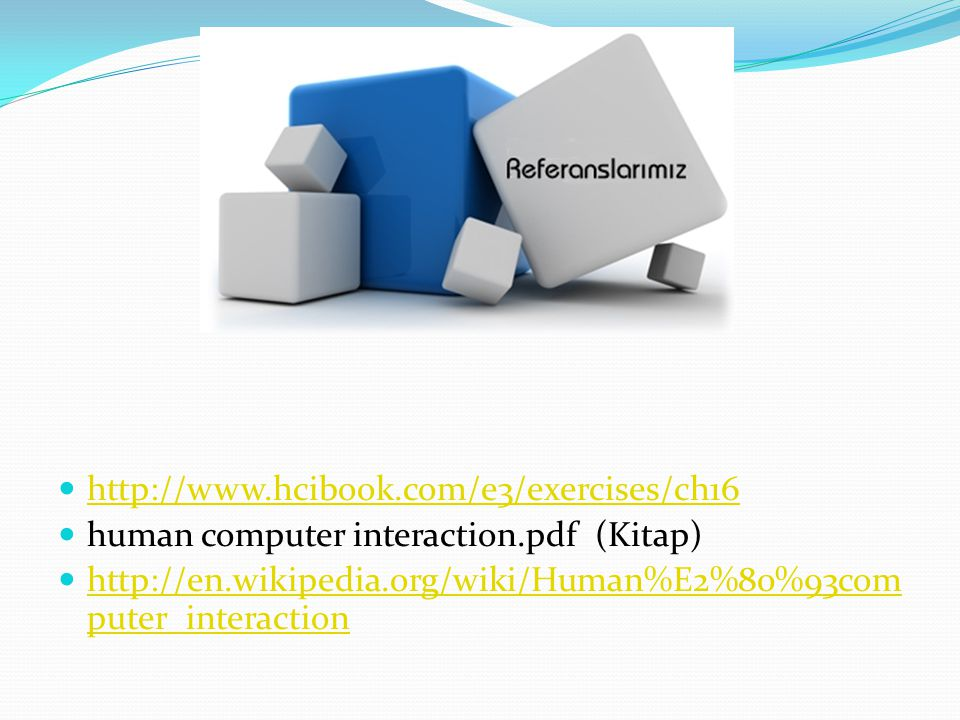  http://www.hcibook.com/e3/exercises/ch16 http://www.hcibook.com/e3/exercises/ch16  human computer interaction.pdf (Kitap)  http://en.wikipedia.org/wiki/Human%E2%80%93com puter_interaction http://en.wikipedia.org/wiki/Human%E2%80%93com puter_interaction