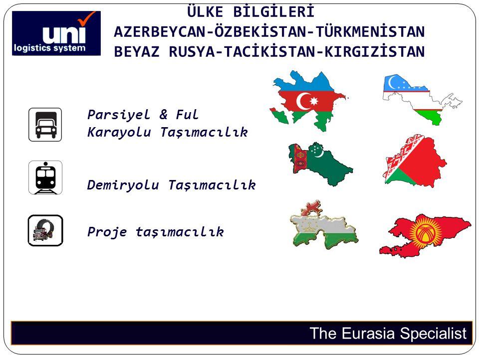 ÜLKE BİLGİLERİ AZERBEYCAN-ÖZBEKİSTAN-TÜRKMENİSTAN BEYAZ RUSYA-TACİKİSTAN-KIRGIZİSTAN The Eurasia Specialist Parsiyel & Ful Karayolu Taşımacılık Demiry