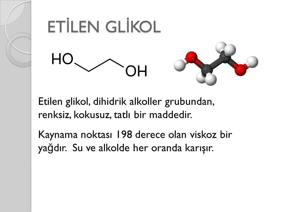 ET İ LEN GL İ KOL Etilen glikol, dihidrik alkoller grubundan, renksiz, kokusuz, tatlı bir maddedir. Kaynama noktası 198 derece olan viskoz bir ya ğ dı