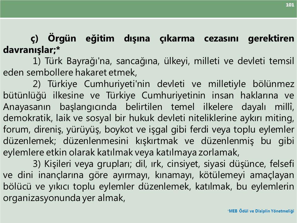 101 ç) Örgün eğitim dışına çıkarma cezasını gerektiren davranışlar;* 1) Türk Bayrağı'na, sancağına, ülkeyi, milleti ve devleti temsil eden sembollere