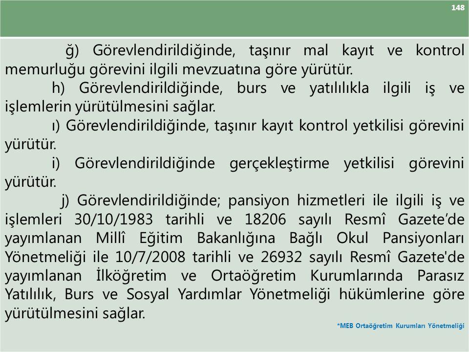 148 ğ) Görevlendirildiğinde, taşınır mal kayıt ve kontrol memurluğu görevini ilgili mevzuatına göre yürütür. h) Görevlendirildiğinde, burs ve yatılılı