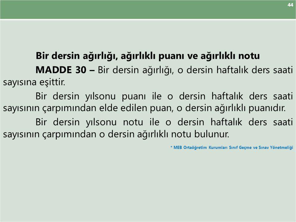 44 Bir dersin ağırlığı, ağırlıklı puanı ve ağırlıklı notu MADDE 30 – Bir dersin ağırlığı, o dersin haftalık ders saati sayısına eşittir. Bir dersin yı