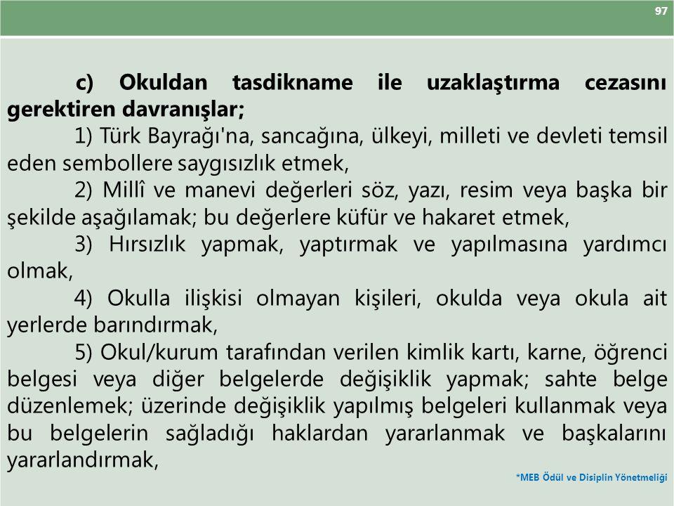 97 c) Okuldan tasdikname ile uzaklaştırma cezasını gerektiren davranışlar; 1) Türk Bayrağı'na, sancağına, ülkeyi, milleti ve devleti temsil eden sembo