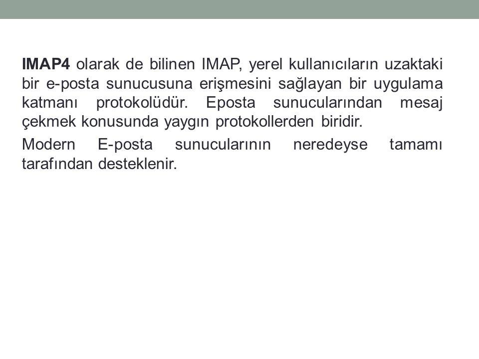 IMAP4 olarak de bilinen IMAP, yerel kullanıcıların uzaktaki bir e-posta sunucusuna erişmesini sağlayan bir uygulama katmanı protokolüdür.