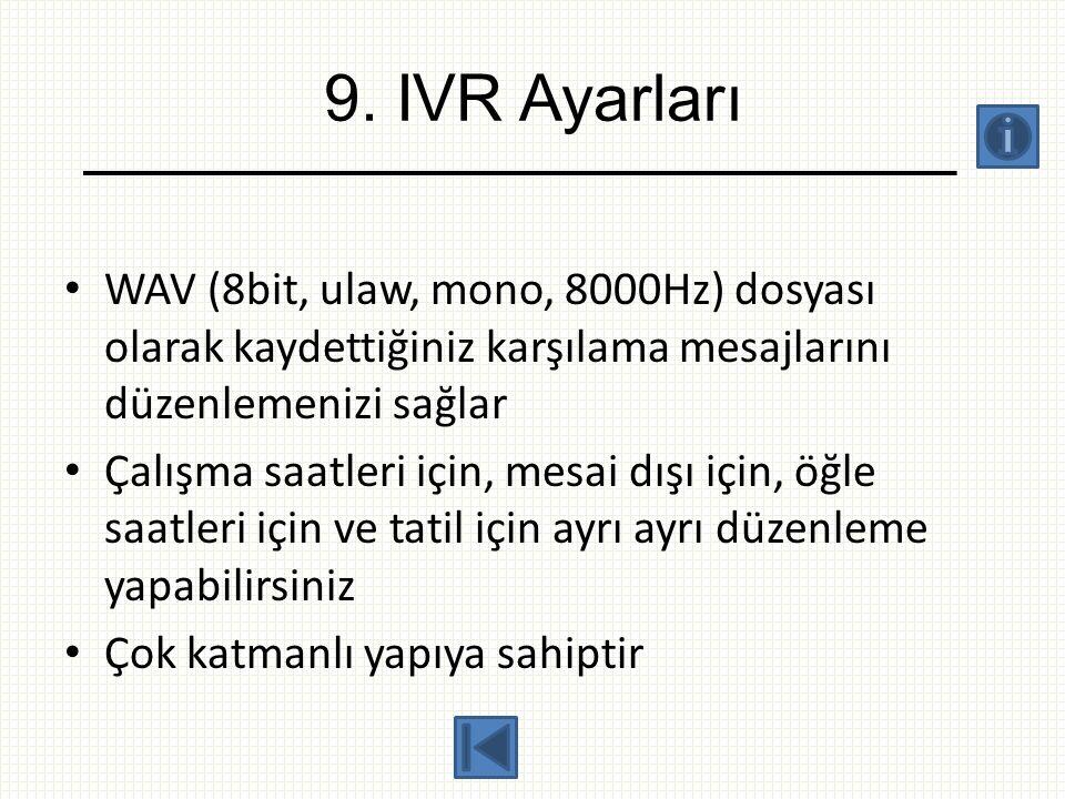9. IVR Ayarları • WAV (8bit, ulaw, mono, 8000Hz) dosyası olarak kaydettiğiniz karşılama mesajlarını düzenlemenizi sağlar • Çalışma saatleri için, mesa