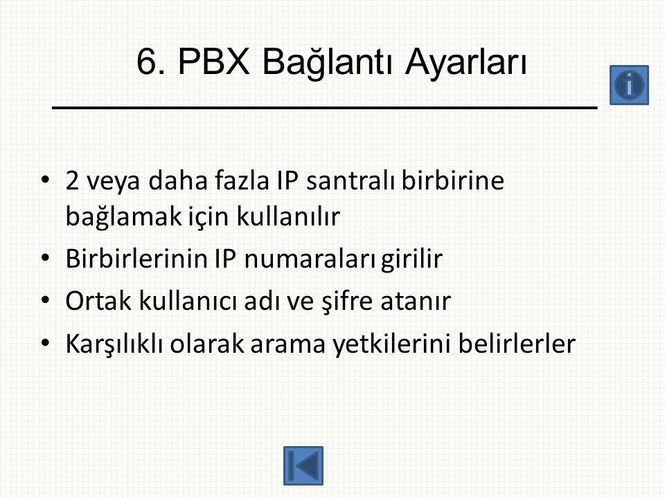 6. PBX Bağlantı Ayarları • 2 veya daha fazla IP santralı birbirine bağlamak için kullanılır • Birbirlerinin IP numaraları girilir • Ortak kullanıcı ad