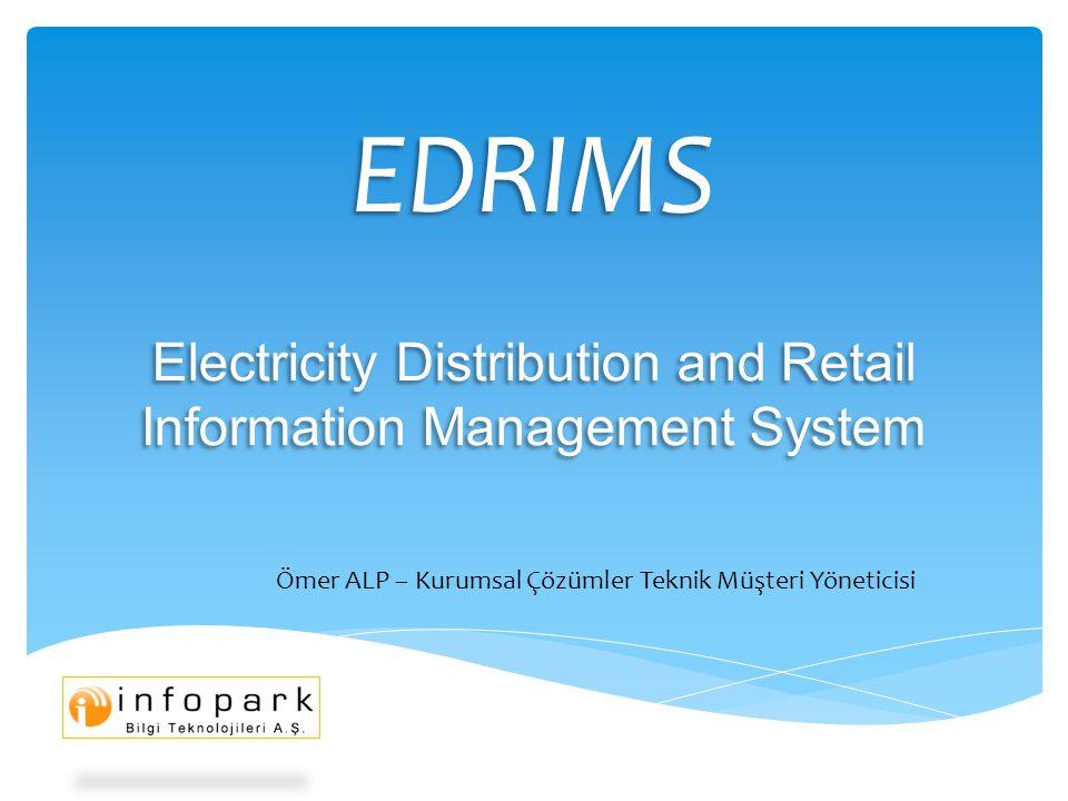 EDRIMS Electricity Distribution and Retail Information Management System Ömer ALP – Kurumsal Çözümler Teknik Müşteri Yöneticisi
