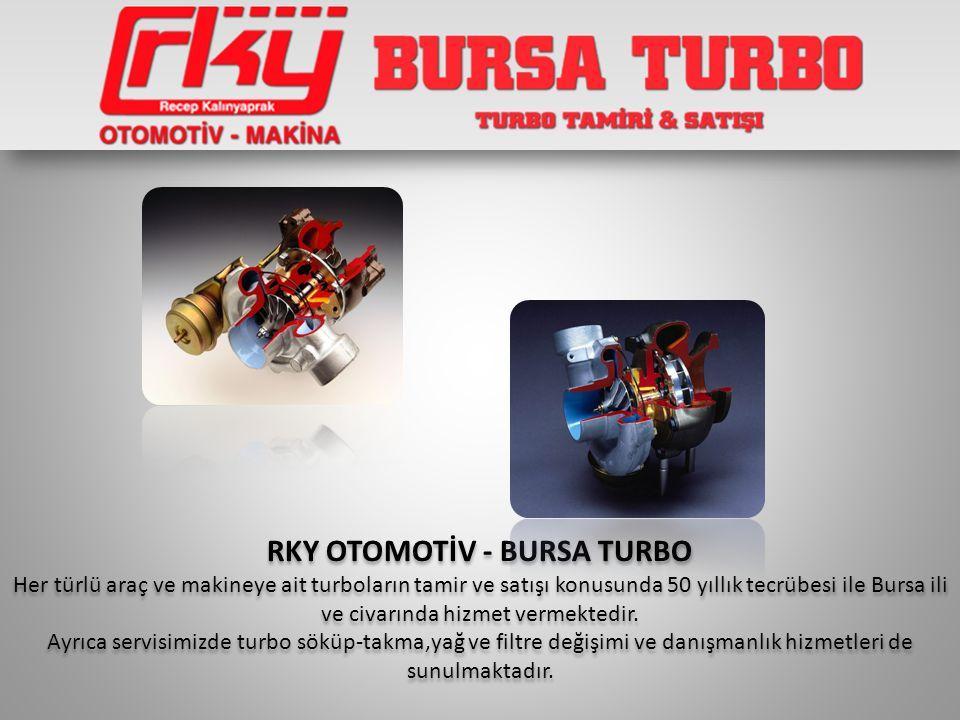 RKY OTOMOTİV - BURSA TURBO Her türlü araç ve makineye ait turboların tamir ve satışı konusunda 50 yıllık tecrübesi ile Bursa ili ve civarında hizmet v