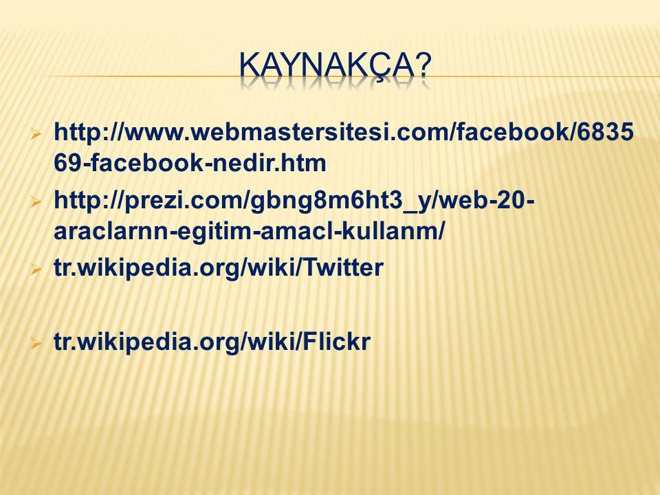  http://www.webmastersitesi.com/facebook/6835 69-facebook-nedir.htm  http://prezi.com/gbng8m6ht3_y/web-20- araclarnn-egitim-amacl-kullanm/  tr.wiki