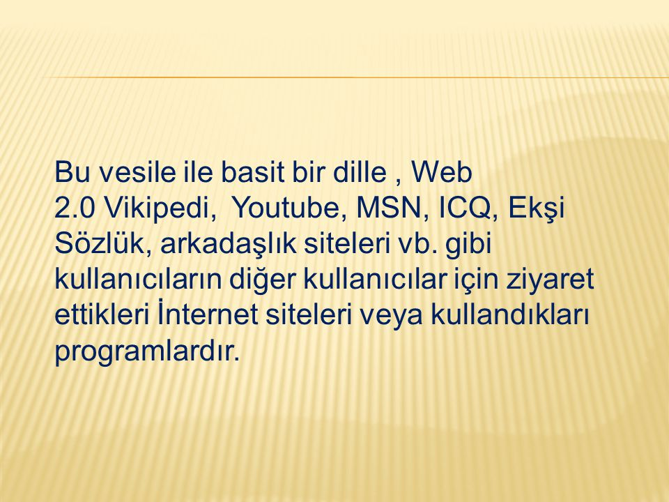 Bu vesile ile basit bir dille, Web 2.0 Vikipedi, Youtube, MSN, ICQ, Ekşi Sözlük, arkadaşlık siteleri vb. gibi kullanıcıların diğer kullanıcılar için z
