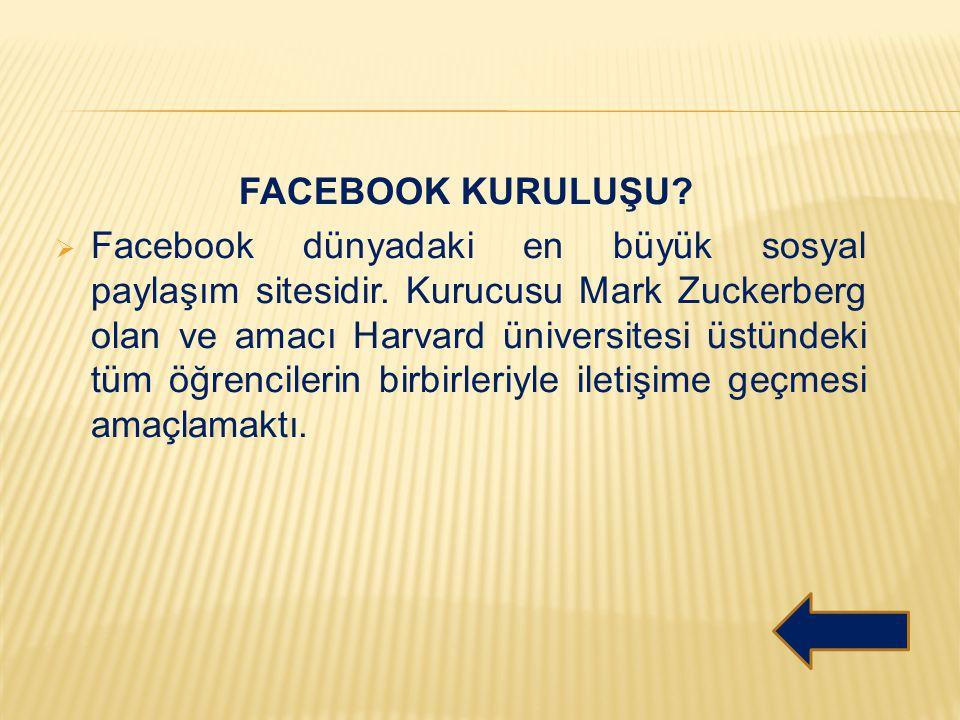 FACEBOOK KURULUŞU?  Facebook dünyadaki en büyük sosyal paylaşım sitesidir. Kurucusu Mark Zuckerberg olan ve amacı Harvard üniversitesi üstündeki tüm