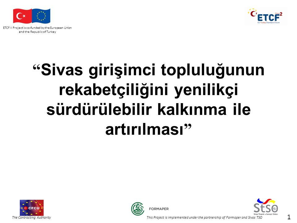 ETCF II Project is co-funded by the European Union and the Republic of Turkey The Contracting Authority This Project is implemented under the partnership of Formaper and Sivas TSO Sivas girişimci topluluğunun rekabetçiliğini yenilikçi sürdürülebilir kalkınma ile artırılması 1