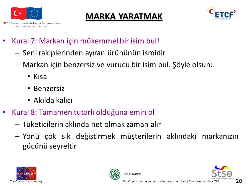 ETCF II Project is co-funded by the European Union and the Republic of Turkey The Contracting Authority This Project is implemented under the partnership of Formaper and Sivas TSO 20 MARKA YARATMAK • Kural 7: Markan için mükemmel bir isim bul.