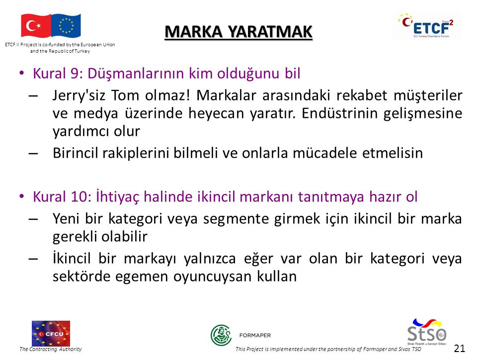 ETCF II Project is co-funded by the European Union and the Republic of Turkey The Contracting Authority This Project is implemented under the partnership of Formaper and Sivas TSO 21 MARKA YARATMAK • Kural 9: Düşmanlarının kim olduğunu bil – Jerry siz Tom olmaz.
