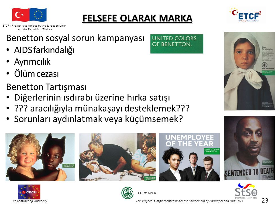 ETCF II Project is co-funded by the European Union and the Republic of Turkey The Contracting Authority This Project is implemented under the partnership of Formaper and Sivas TSO 23 FELSEFE OLARAK MARKA Benetton sosyal sorun kampanyası • AIDS farkındalığı • Ayrımcılık • Ölüm cezası Benetton Tartışması • Diğerlerinin ısdırabı üzerine hırka satışı • .