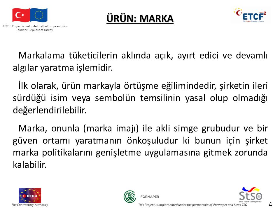 ETCF II Project is co-funded by the European Union and the Republic of Turkey The Contracting Authority This Project is implemented under the partnership of Formaper and Sivas TSO ÜRÜN: MARKA Markalama tüketicilerin aklında açık, ayırt edici ve devamlı algılar yaratma işlemidir.