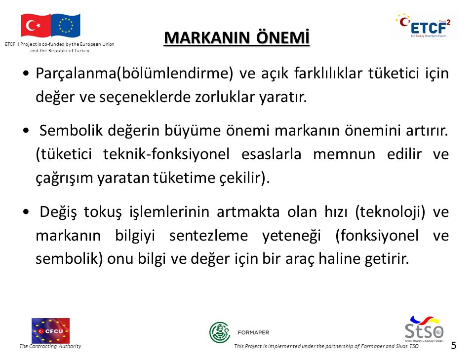 ETCF II Project is co-funded by the European Union and the Republic of Turkey The Contracting Authority This Project is implemented under the partnership of Formaper and Sivas TSO MARKANIN ÖNEMİ •Parçalanma(bölümlendirme) ve açık farklılıklar tüketici için değer ve seçeneklerde zorluklar yaratır.