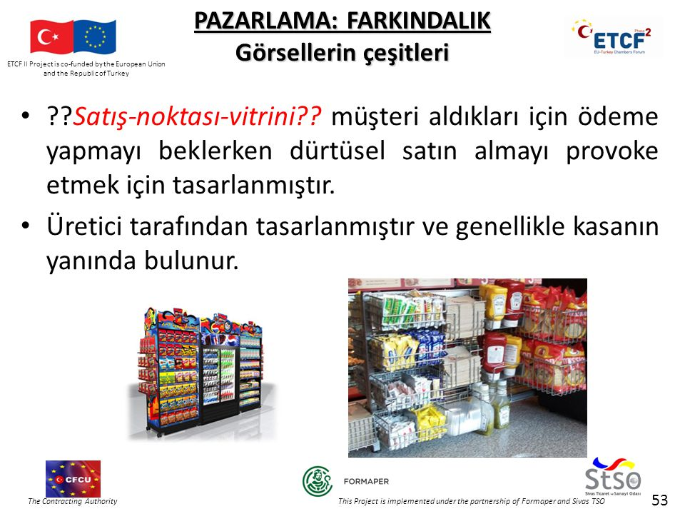 ETCF II Project is co-funded by the European Union and the Republic of Turkey The Contracting Authority This Project is implemented under the partnership of Formaper and Sivas TSO 53 PAZARLAMA: FARKINDALIK Görsellerin çeşitleri • Satış-noktası-vitrini .