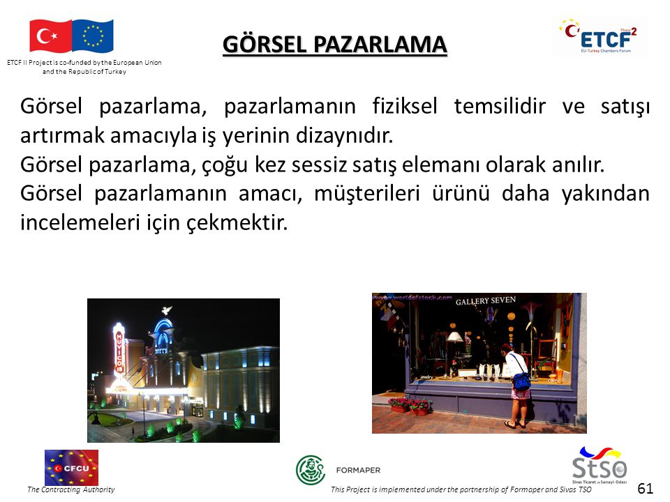 ETCF II Project is co-funded by the European Union and the Republic of Turkey The Contracting Authority This Project is implemented under the partnership of Formaper and Sivas TSO 61 Görsel pazarlama, pazarlamanın fiziksel temsilidir ve satışı artırmak amacıyla iş yerinin dizaynıdır.