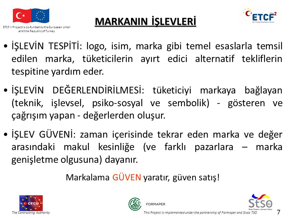 ETCF II Project is co-funded by the European Union and the Republic of Turkey The Contracting Authority This Project is implemented under the partnership of Formaper and Sivas TSO MARKANIN İŞLEVLERİ •İŞLEVİN TESPİTİ: logo, isim, marka gibi temel esaslarla temsil edilen marka, tüketicilerin ayırt edici alternatif tekliflerin tespitine yardım eder.