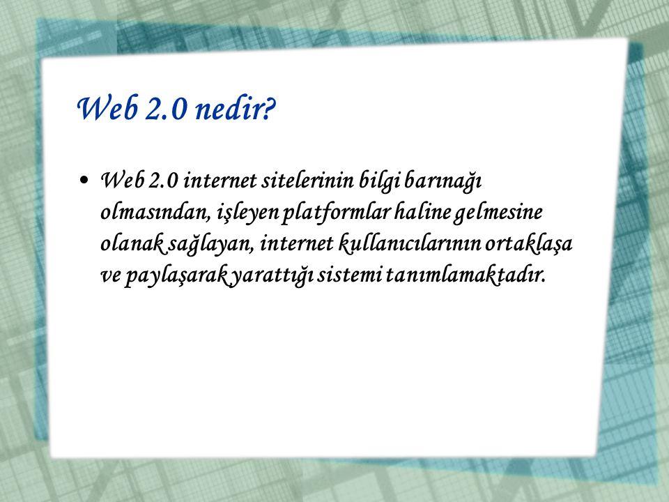 Web 2.0 nedir? •Web 2.0 internet sitelerinin bilgi barınağı olmasından, işleyen platformlar haline gelmesine olanak sağlayan, internet kullanıcılarını