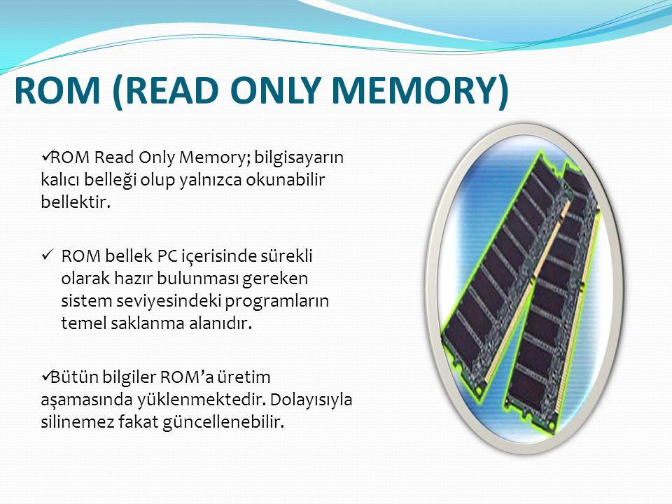 ROM (READ ONLY MEMORY)  ROM Read Only Memory; bilgisayarın kalıcı belleği olup yalnızca okunabilir bellektir.  ROM bellek PC içerisinde sürekli olar