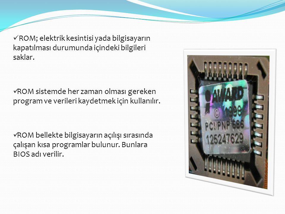  ROM; elektrik kesintisi yada bilgisayarın kapatılması durumunda içindeki bilgileri saklar.  ROM sistemde her zaman olması gereken program ve verile
