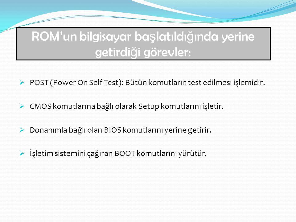  POST (Power On Self Test): Bütün komutların test edilmesi işlemidir.  CMOS komutlarına bağlı olarak Setup komutlarını işletir.  Donanımla bağlı ol