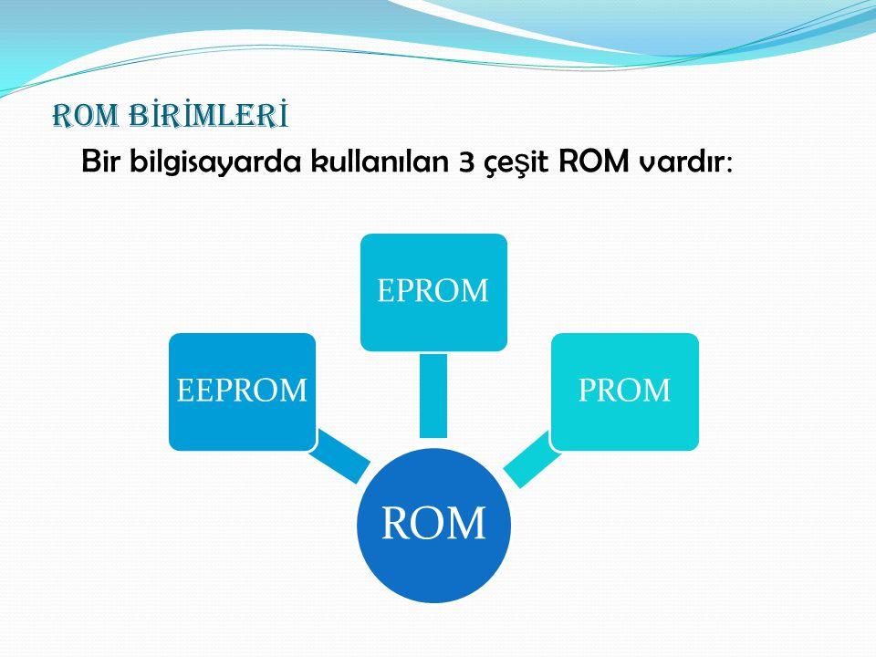 ROM B İ R İ MLER İ Bir bilgisayarda kullanılan 3 çe ş it ROM vardır : ROM EEPROMEPROMPROM