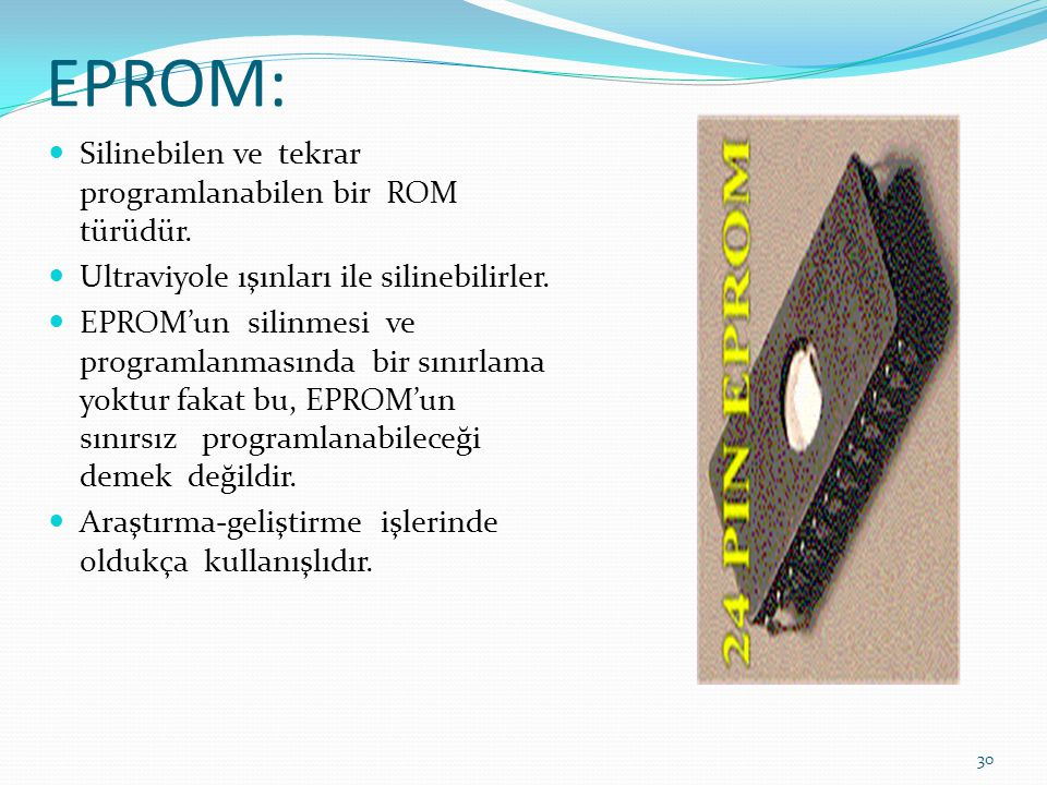 EPROM:  Silinebilen ve tekrar programlanabilen bir ROM türüdür.  Ultraviyole ışınları ile silinebilirler.  EPROM'un silinmesi ve programlanmasında