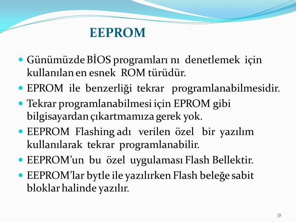  Günümüzde BİOS programları nı denetlemek için kullanılan en esnek ROM türüdür.  EPROM ile benzerliği tekrar programlanabilmesidir.  Tekrar program