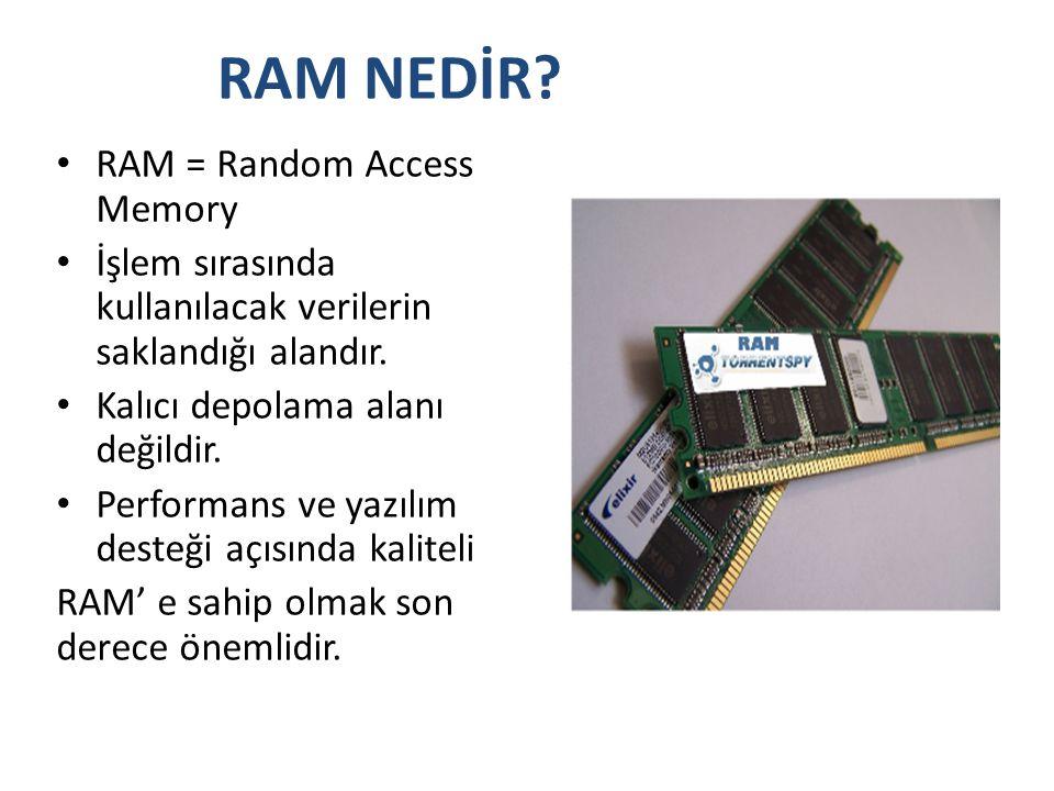 RAM NEDİR? • RAM = Random Access Memory • İşlem sırasında kullanılacak verilerin saklandığı alandır. • Kalıcı depolama alanı değildir. • Performans ve
