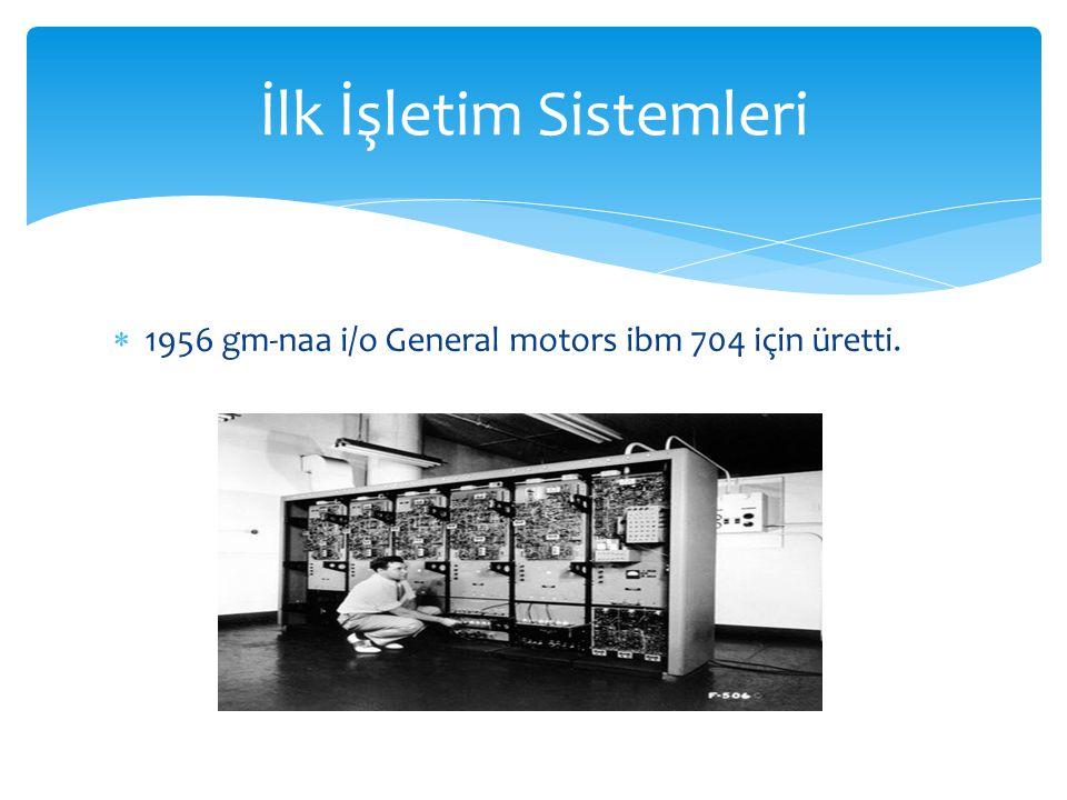  1956 gm-naa i/o General motors ibm 704 için üretti. İlk İşletim Sistemleri