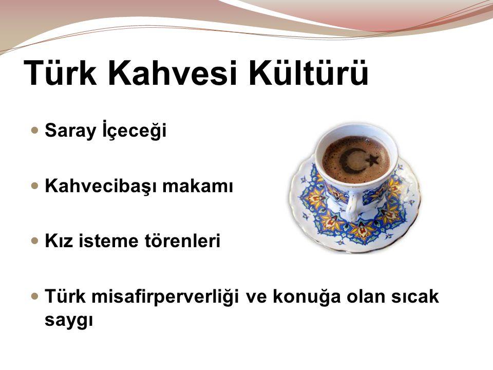 Türk Kahvesi Kültürü  Saray İçeceği  Kahvecibaşı makamı  Kız isteme törenleri  Türk misafirperverliği ve konuğa olan sıcak saygı
