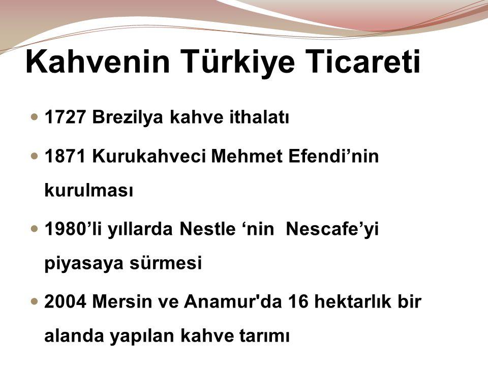Kahvenin Türkiye Ticareti  1727 Brezilya kahve ithalatı  1871 Kurukahveci Mehmet Efendi'nin kurulması  1980'li yıllarda Nestle 'nin Nescafe'yi piya
