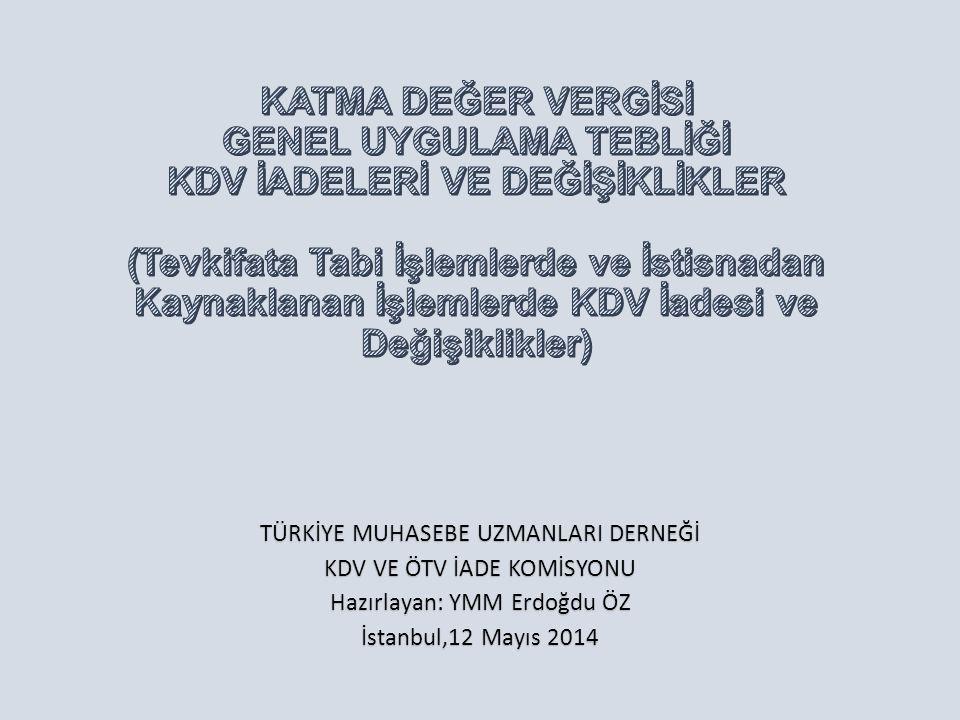 TÜRKİYE MUHASEBE UZMANLARI DERNEĞİ KDV VE ÖTV İADE KOMİSYONU Hazırlayan: YMM Erdoğdu ÖZ İstanbul,12 Mayıs 2014
