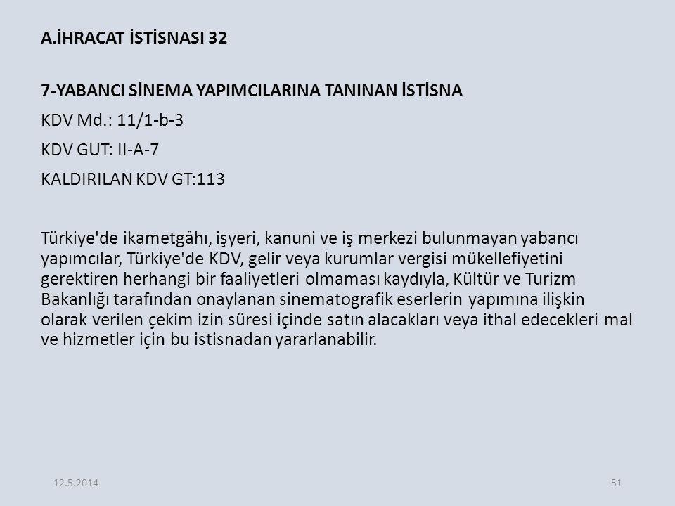 A.İHRACAT İSTİSNASI 32 7-YABANCI SİNEMA YAPIMCILARINA TANINAN İSTİSNA KDV Md.: 11/1-b-3 KDV GUT: II-A-7 KALDIRILAN KDV GT:113 Türkiye de ikametgâhı, işyeri, kanuni ve iş merkezi bulunmayan yabancı yapımcılar, Türkiye de KDV, gelir veya kurumlar vergisi mükellefiyetini gerektiren herhangi bir faaliyetleri olmaması kaydıyla, Kültür ve Turizm Bakanlığı tarafından onaylanan sinematografik eserlerin yapımına ilişkin olarak verilen çekim izin süresi içinde satın alacakları veya ithal edecekleri mal ve hizmetler için bu istisnadan yararlanabilir.
