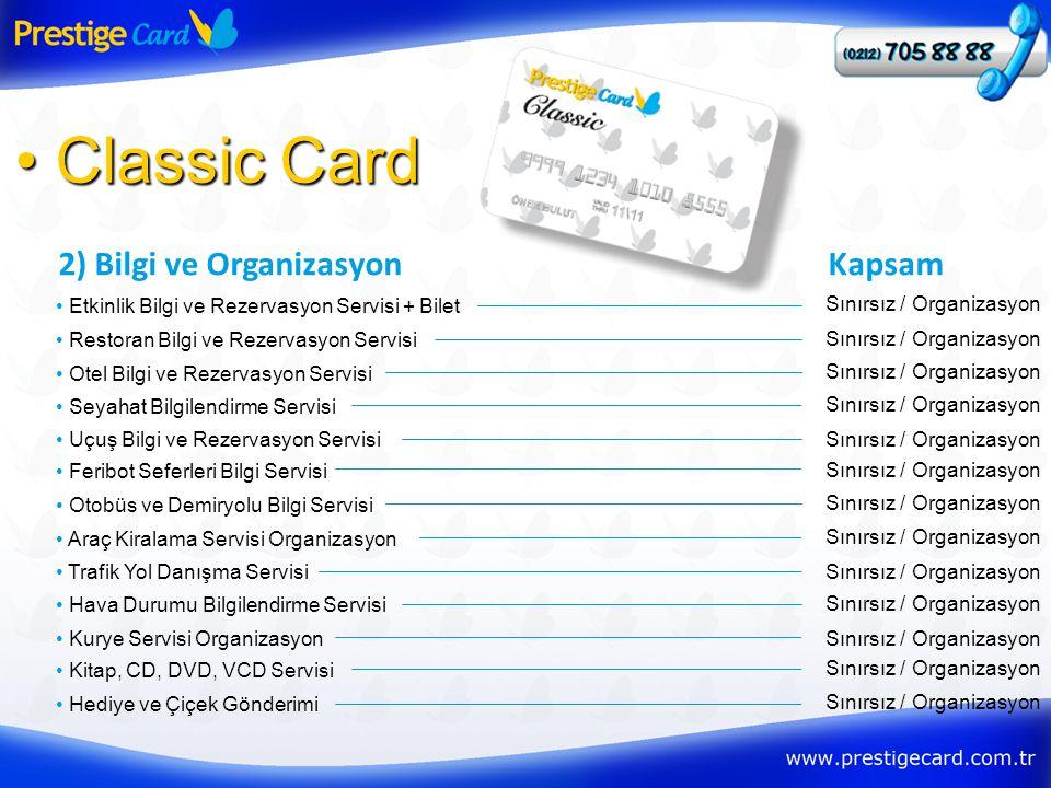 2) Bilgi ve Organizasyon • Classic Card • Etkinlik Bilgi ve Rezervasyon Servisi + Bilet Kapsam Sınırsız / Organizasyon • Restoran Bilgi ve Rezervasyon Servisi Sınırsız / Organizasyon • Otel Bilgi ve Rezervasyon Servisi Sınırsız / Organizasyon • Seyahat Bilgilendirme Servisi Sınırsız / Organizasyon • Uçuş Bilgi ve Rezervasyon ServisiSınırsız / Organizasyon • Feribot Seferleri Bilgi Servisi Sınırsız / Organizasyon • Otobüs ve Demiryolu Bilgi Servisi Sınırsız / Organizasyon • Araç Kiralama Servisi Organizasyon Sınırsız / Organizasyon • Trafik Yol Danışma ServisiSınırsız / Organizasyon • Hava Durumu Bilgilendirme Servisi Sınırsız / Organizasyon • Kurye Servisi OrganizasyonSınırsız / Organizasyon • Kitap, CD, DVD, VCD Servisi Sınırsız / Organizasyon • Hediye ve Çiçek Gönderimi Sınırsız / Organizasyon